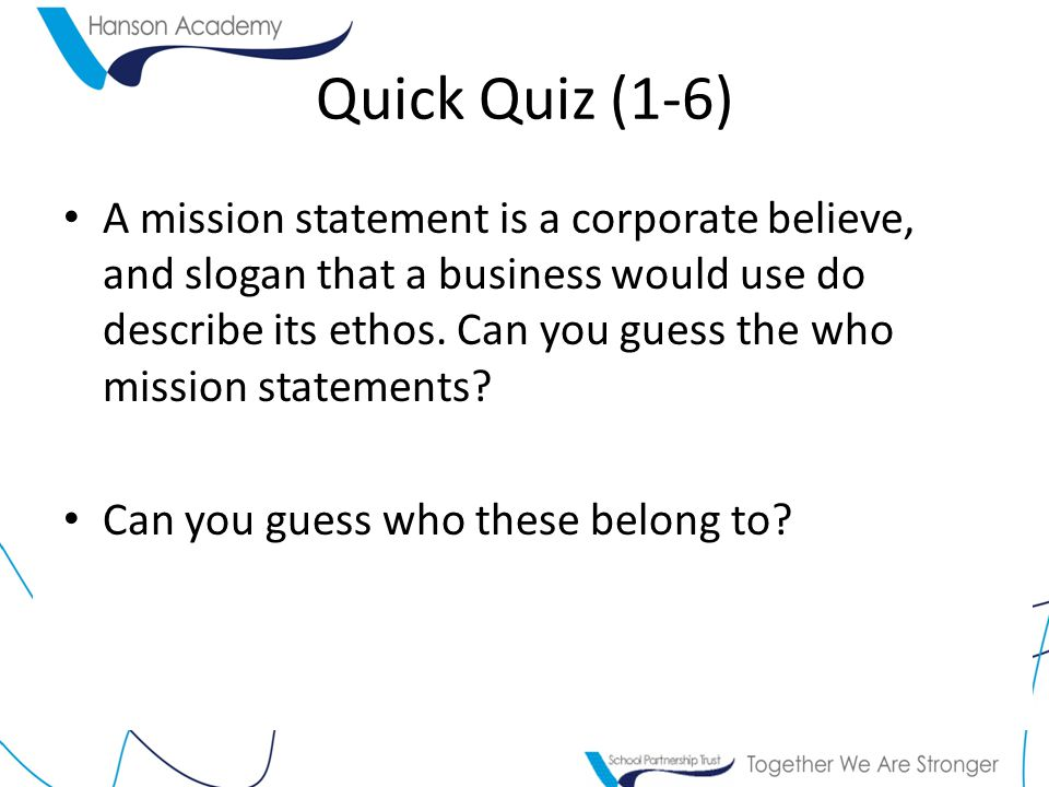 Quick Quiz (1-6) A mission statement is a corporate believe, and slogan that a business would use do describe its ethos.