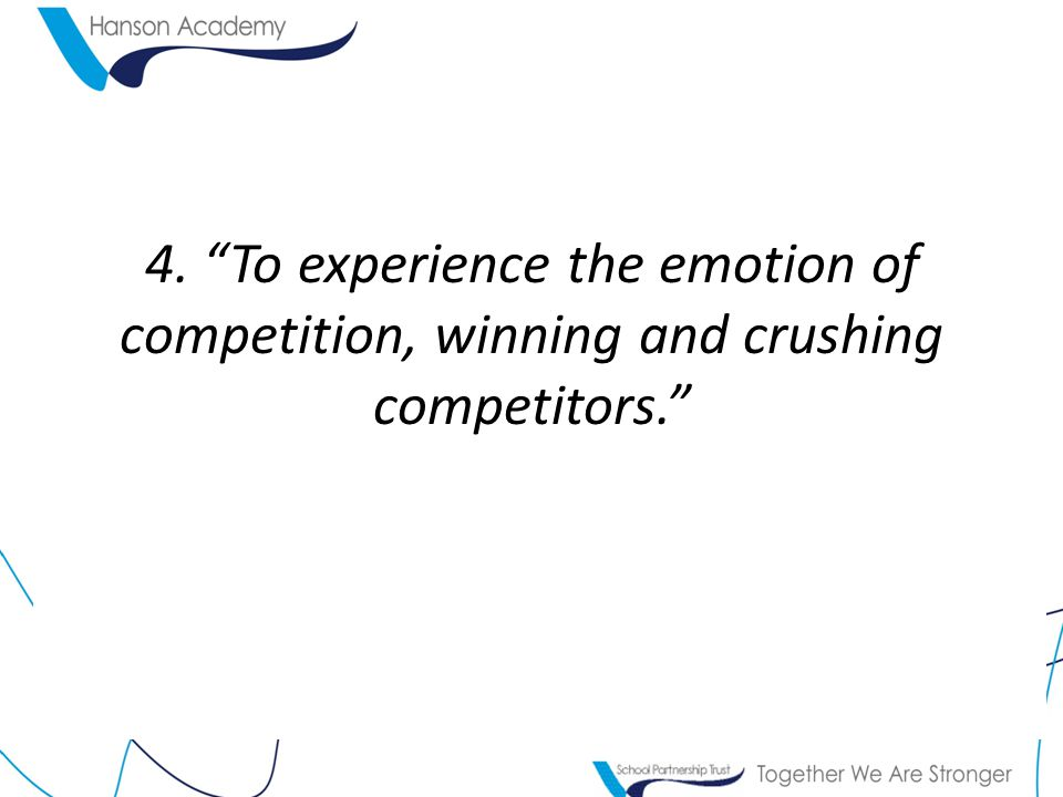 4. To experience the emotion of competition, winning and crushing competitors.
