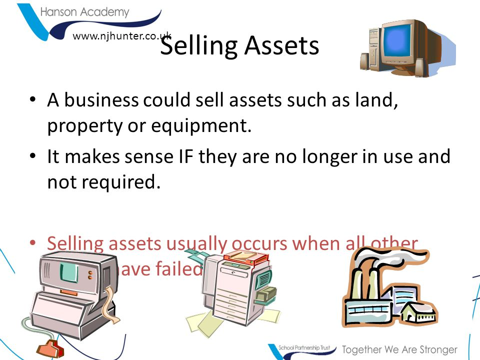 www.njhunter.co.uk A business could sell assets such as land, property or equipment. It makes sense IF they are no longer in use and not required. Sel