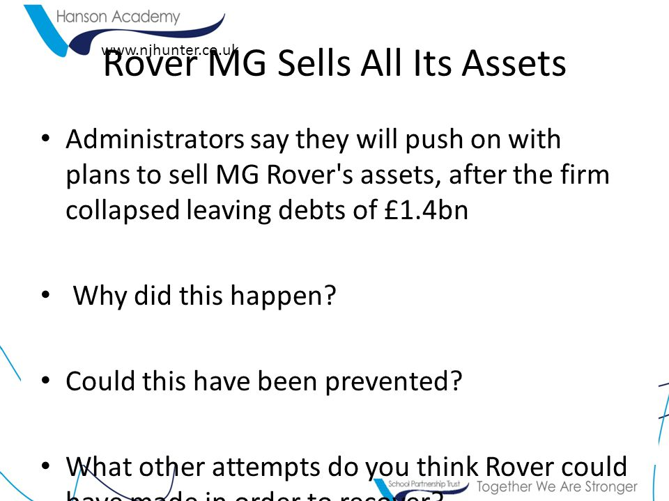www.njhunter.co.uk Rover MG Sells All Its Assets Administrators say they will push on with plans to sell MG Rover's assets, after the firm collapsed l