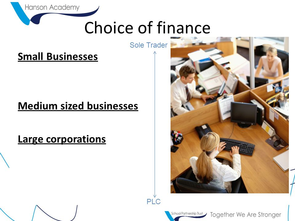 Small Businesses Medium sized businesses Large corporations Choice of finance PLC Sole Trader