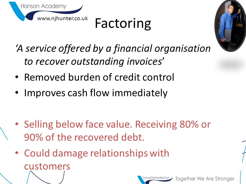 www.njhunter.co.uk 'A service offered by a financial organisation to recover outstanding invoices' Removed burden of credit control Improves cash flow