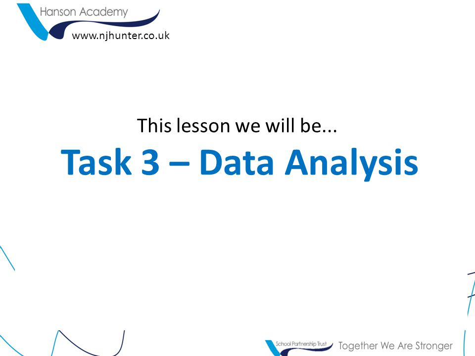 This lesson we will be... Task 3 – Data Analysis www.njhunter.co.uk