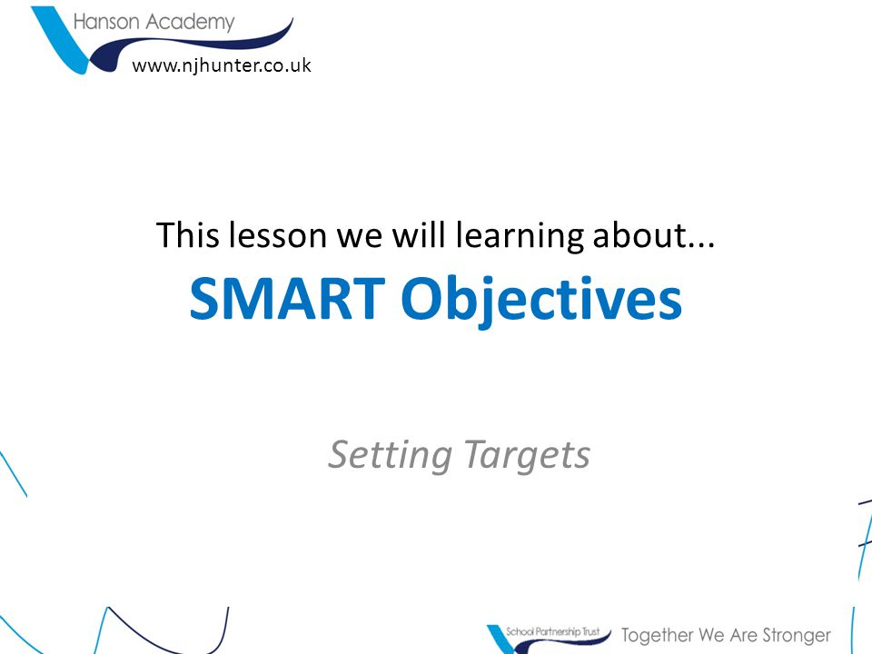 This lesson we will learning about... SMART Objectives Setting Targets www.njhunter.co.uk