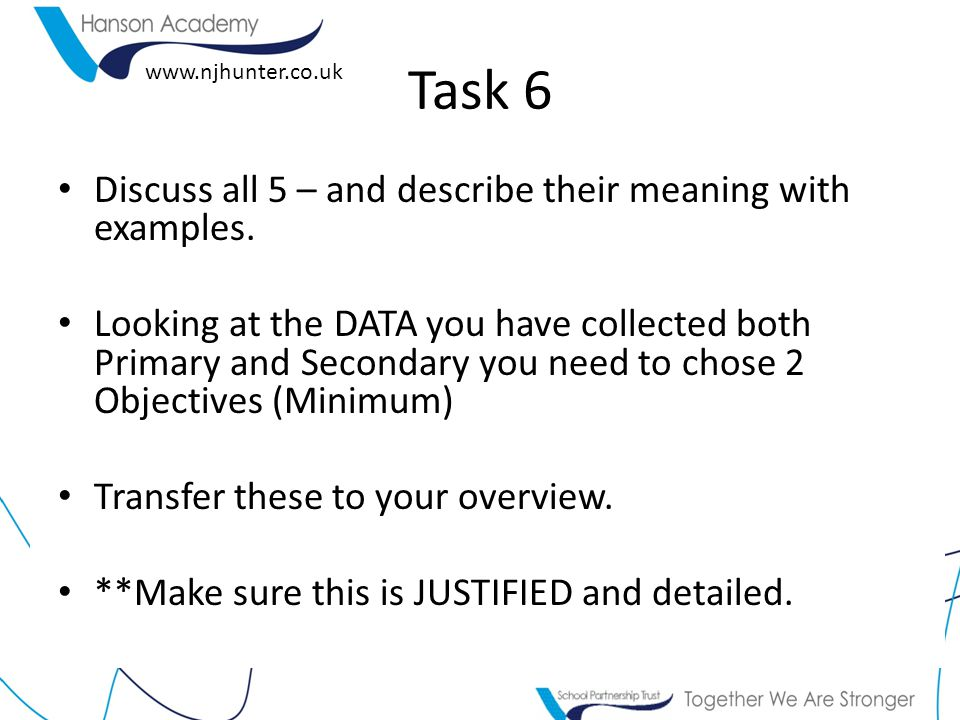 www.njhunter.co.uk Task 6 Discuss all 5 – and describe their meaning with examples. Looking at the DATA you have collected both Primary and Secondary