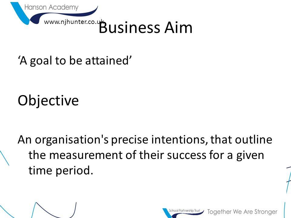 'A goal to be attained' Objective An organisation s precise intentions, that outline the measurement of their success for a given time period.