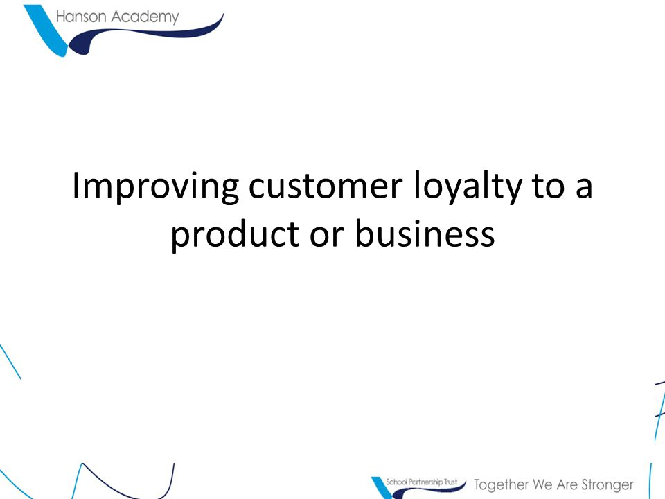 Improving customer loyalty to a product or business