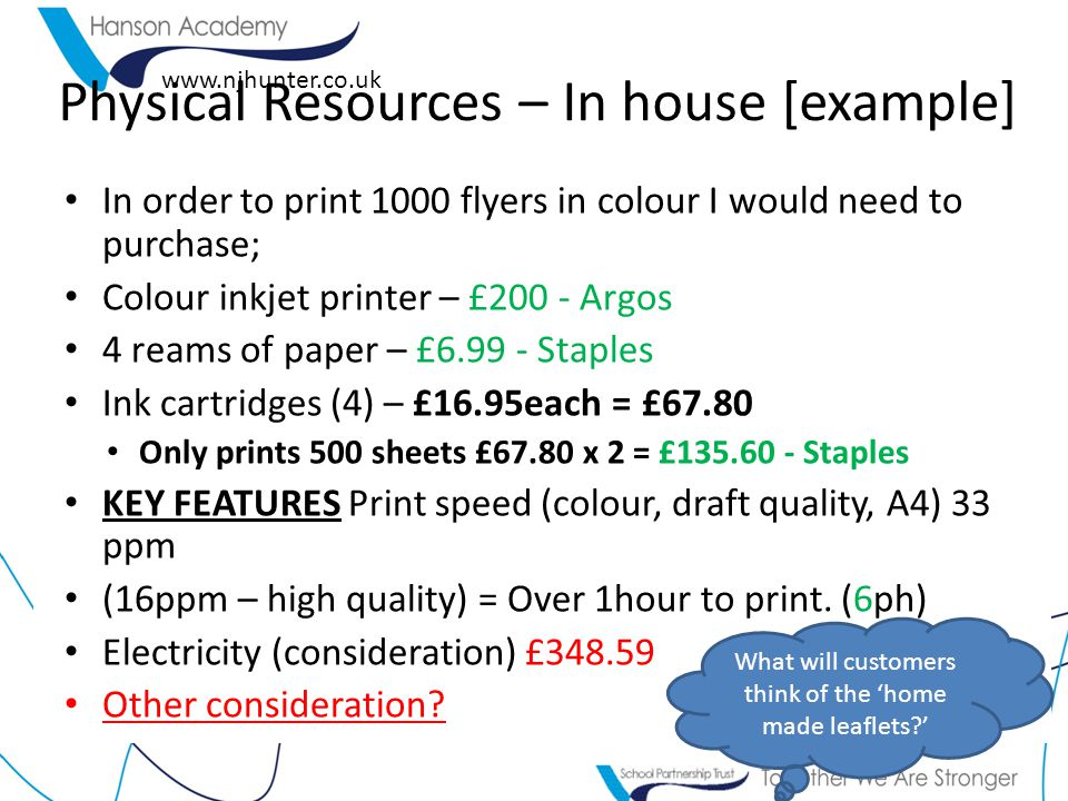www.njhunter.co.uk Physical Resources – In house [example] In order to print 1000 flyers in colour I would need to purchase; Colour inkjet printer – £200 - Argos 4 reams of paper – £6.99 - Staples Ink cartridges (4) – £16.95each = £67.80 Only prints 500 sheets £67.80 x 2 = £135.60 - Staples KEY FEATURES Print speed (colour, draft quality, A4) 33 ppm (16ppm – high quality) = Over 1hour to print.