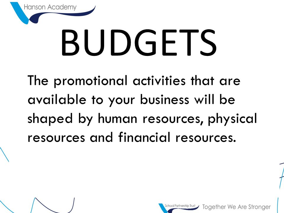 BUDGETS The promotional activities that are available to your business will be shaped by human resources, physical resources and financial resources.