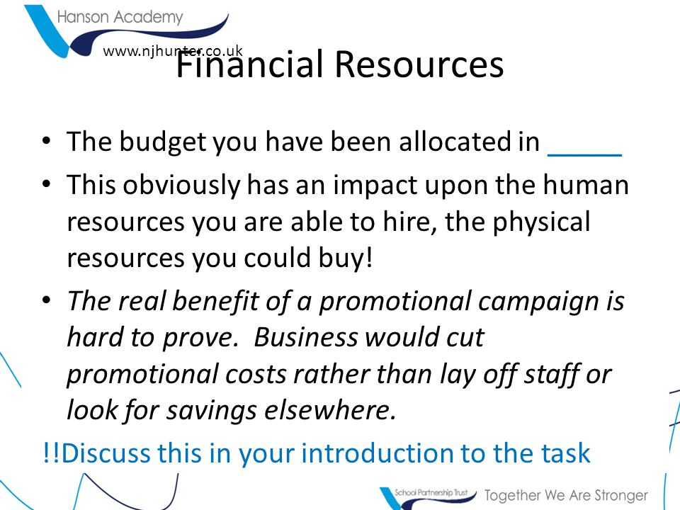 www.njhunter.co.uk Financial Resources The budget you have been allocated in _____ This obviously has an impact upon the human resources you are able to hire, the physical resources you could buy.