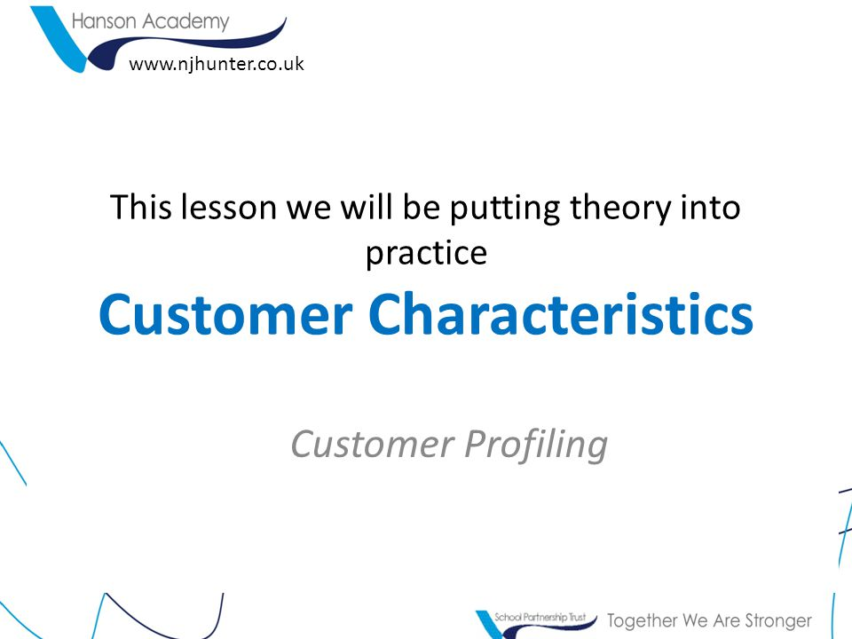 This lesson we will be putting theory into practice Customer Characteristics Customer Profiling www.njhunter.co.uk