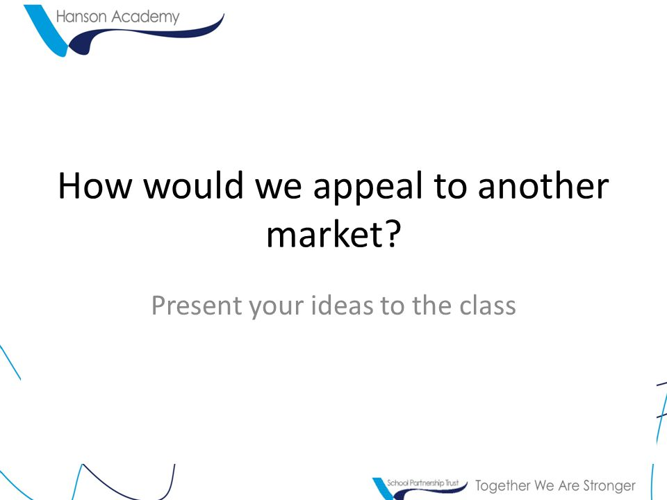 How would we appeal to another market Present your ideas to the class