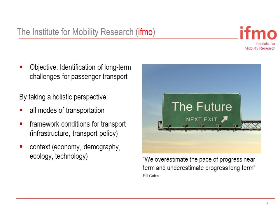 Institute for Mobility Research A Research Establishment of 3  Objective: Identification of long-term challenges for passenger transport By taking a holistic perspective:  all modes of transportation  framework conditions for transport (infrastructure, transport policy)  context (economy, demography, ecology, technology) We overestimate the pace of progress near term and underestimate progress long term Bill Gates The Institute for Mobility Research (ifmo)