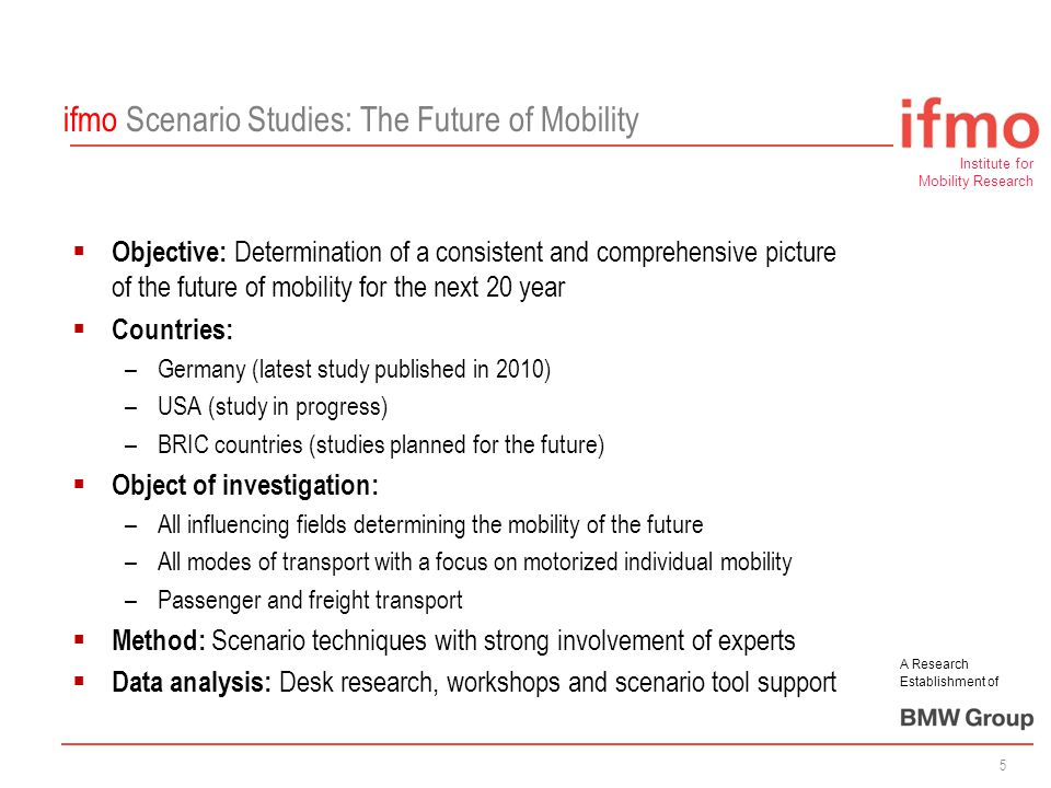 Institute for Mobility Research A Research Establishment of 5 ifmo Scenario Studies: The Future of Mobility  Objective: Determination of a consistent and comprehensive picture of the future of mobility for the next 20 year  Countries: –Germany (latest study published in 2010) –USA (study in progress) –BRIC countries (studies planned for the future)  Object of investigation: –All influencing fields determining the mobility of the future –All modes of transport with a focus on motorized individual mobility –Passenger and freight transport  Method: Scenario techniques with strong involvement of experts  Data analysis: Desk research, workshops and scenario tool support