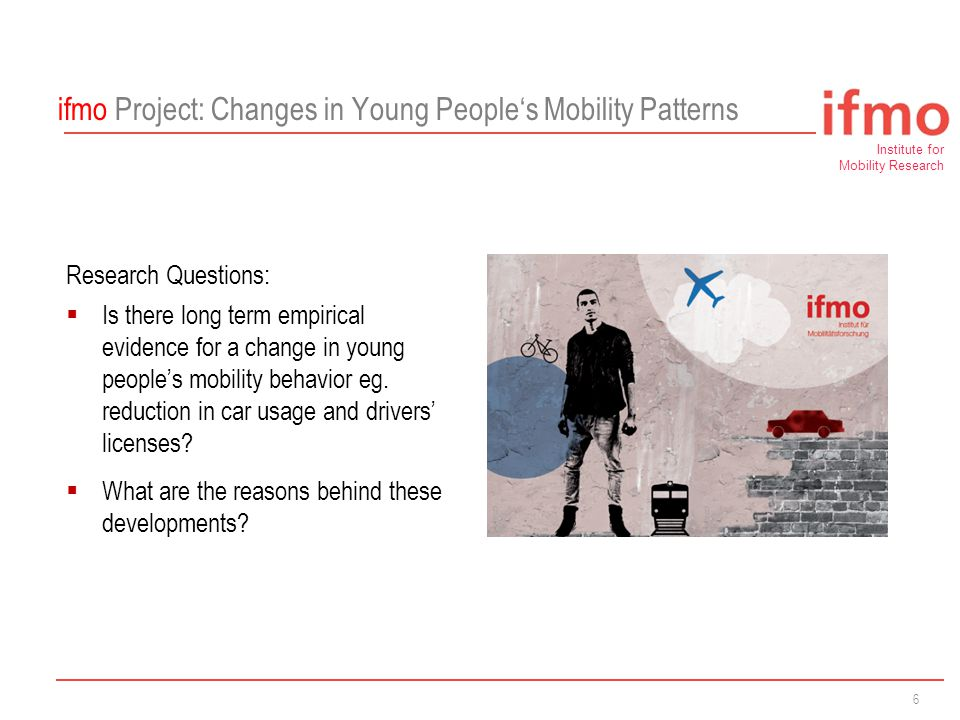 Institute for Mobility Research A Research Establishment of 6 ifmo Project: Changes in Young People's Mobility Patterns Research Questions:  Is there long term empirical evidence for a change in young people's mobility behavior eg.