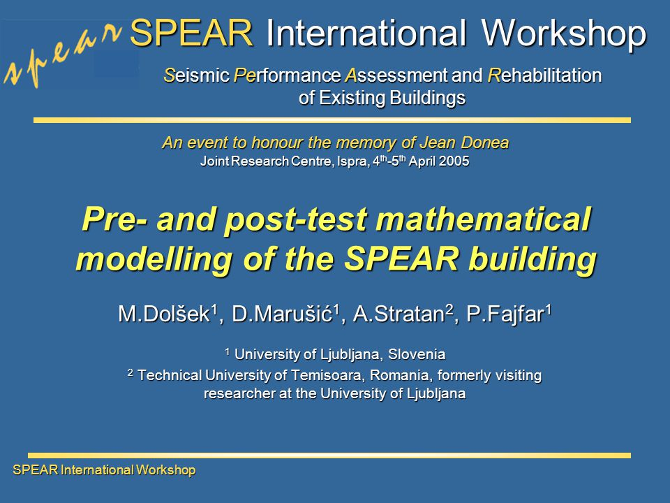 Seismic Performance Assessment and Rehabilitation of Existing Buildings SPEAR International Workshop Joint Research Centre, Ispra, 4 th -5 th April 2005 An event to honour the memory of Jean Donea SPEAR International Workshop Pre- and post-test mathematical modelling of the SPEAR building M.Dolšek 1, D.Marušić 1, A.Stratan 2, P.Fajfar 1 1 University of Ljubljana, Slovenia 2 Technical University of Temisoara, Romania, formerly visiting researcher at the University of Ljubljana