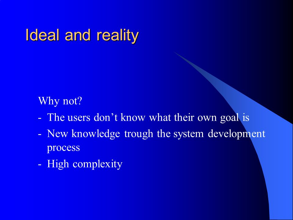 Why not? -The users don't know what their own goal is -New knowledge trough the system development process -High complexity