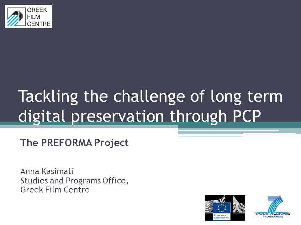 Tackling the challenge of long term digital preservation through PCP The PREFORMA Project Anna Kasimati Studies and Programs Office, Greek Film Centre