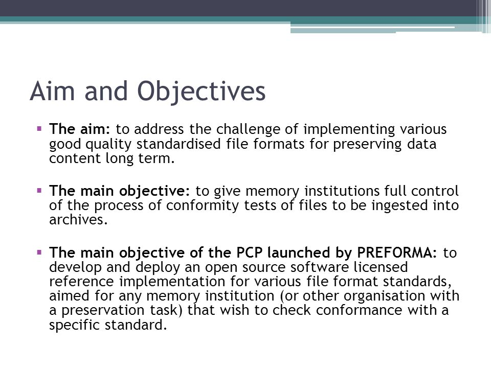 Aim and Objectives  The aim: to address the challenge of implementing various good quality standardised file formats for preserving data content long