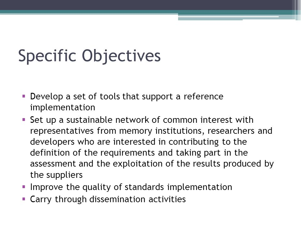 Specific Objectives  Develop a set of tools that support a reference implementation  Set up a sustainable network of common interest with representa