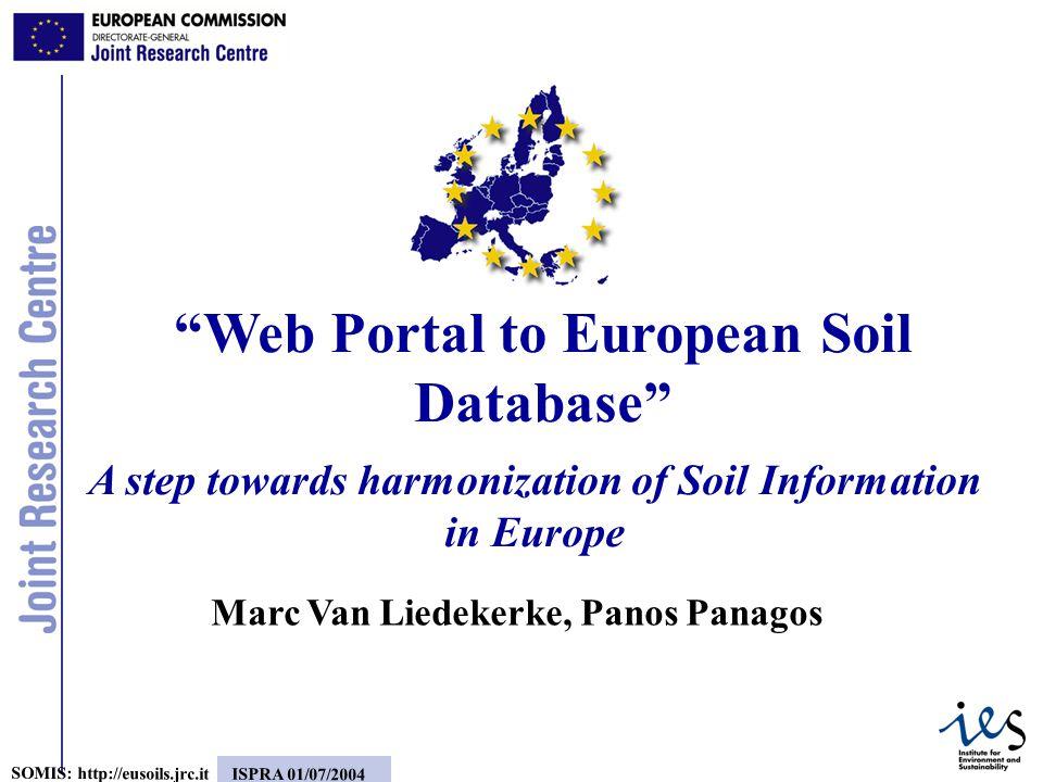 1 SOMIS: http://eusoils.jrc.it ISPRA 01/07/2004 A step towards harmonization of Soil Information in Europe Web Portal to European Soil Database Marc Van Liedekerke, Panos Panagos