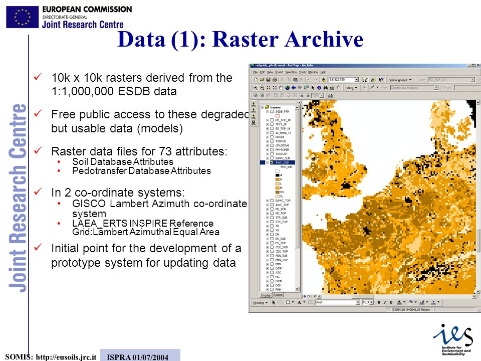 3 SOMIS:   ISPRA 01/07/ k x 10k rasters derived from the 1:1,000,000 ESDB data Free public access to these degraded but usable data (models) Raster data files for 73 attributes: Soil Database Attributes Pedotransfer Database Attributes In 2 co-ordinate systems: GISCO Lambert Azimuth co-ordinate system LAEA_ERTS INSPIRE Reference Grid: Lambert Azimuthal Equal Area Initial point for the development of a prototype system for updating data Data (1): Raster Archive