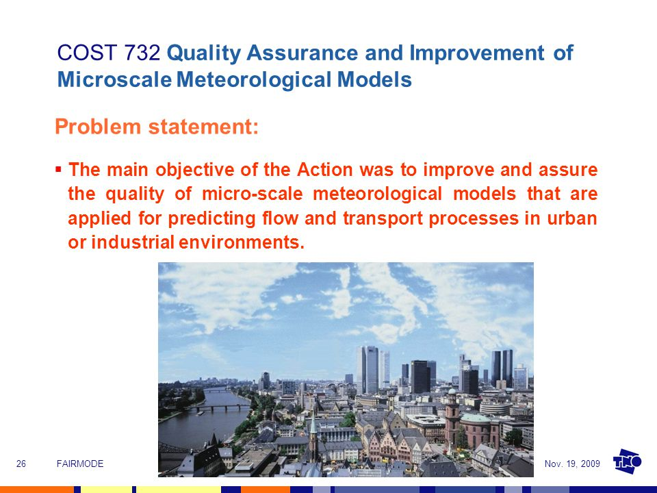Nov. 19, 2009FAIRMODE26 COST 732 Quality Assurance and Improvement of Microscale Meteorological Models Problem statement:  The main objective of the