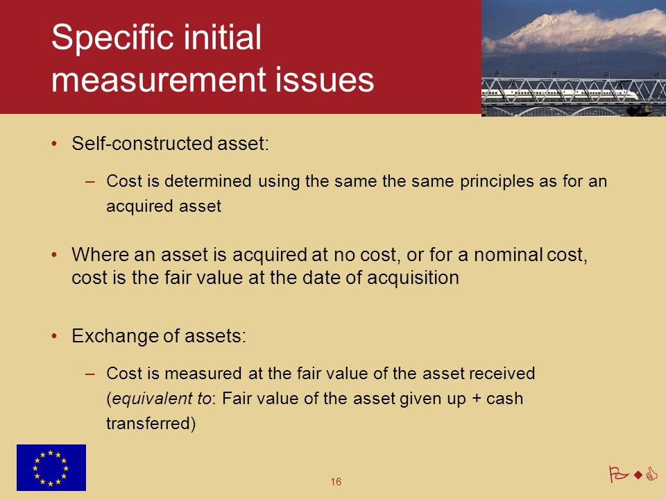 16 PwC Specific initial measurement issues Self-constructed asset: –Cost is determined using the same the same principles as for an acquired asset Whe