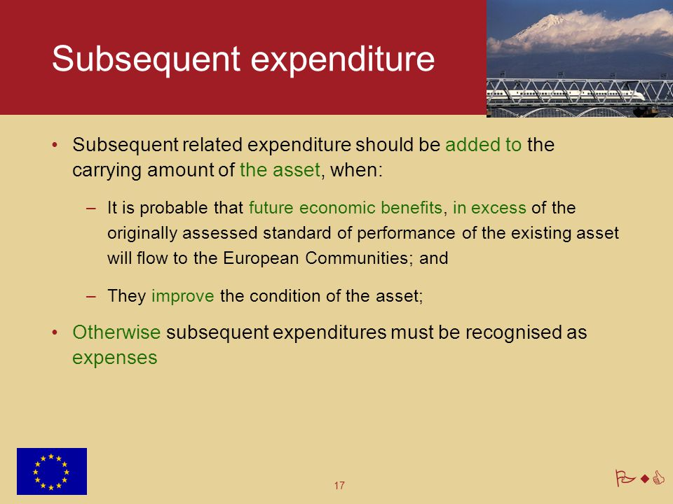 17 PwC Subsequent expenditure Subsequent related expenditure should be added to the carrying amount of the asset, when: –It is probable that future ec