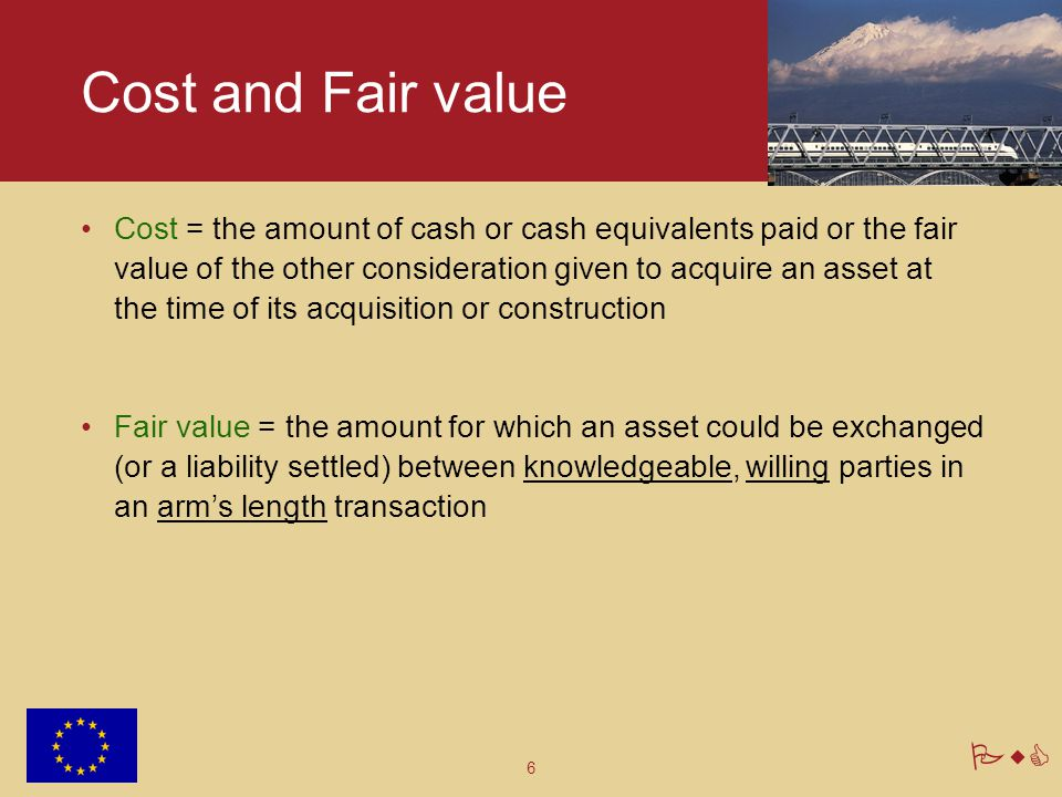 6 PwC Cost and Fair value Cost = the amount of cash or cash equivalents paid or the fair value of the other consideration given to acquire an asset at