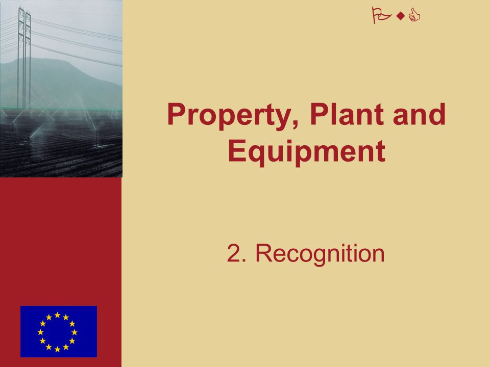 10 PwC Initial recognition An item of property, plant, equipment and investment property should be recognised as an asset when: –Future economic benefits or service potential are expected to flow to the E.C.; and –The cost or fair value of the asset can be measured reliably.