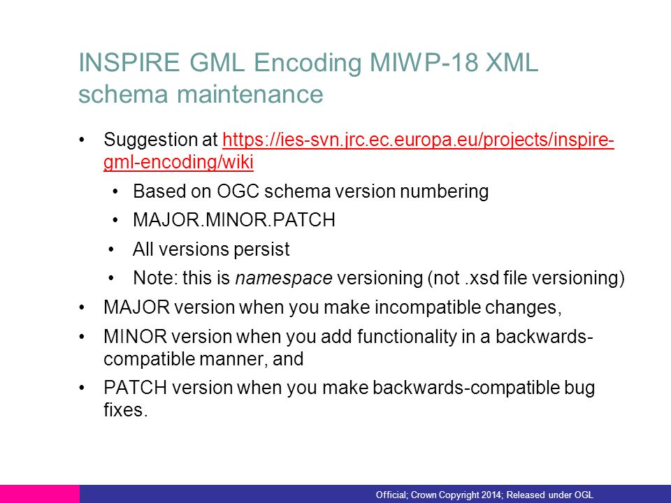 INSPIRE GML Encoding MIWP-18 XML schema maintenance Suggestion at https://ies-svn.jrc.ec.europa.eu/projects/inspire- gml-encoding/wikihttps://ies-svn.jrc.ec.europa.eu/projects/inspire- gml-encoding/wiki Based on OGC schema version numbering MAJOR.MINOR.PATCH All versions persist Note: this is namespace versioning (not.xsd file versioning) MAJOR version when you make incompatible changes, MINOR version when you add functionality in a backwards- compatible manner, and PATCH version when you make backwards-compatible bug fixes.