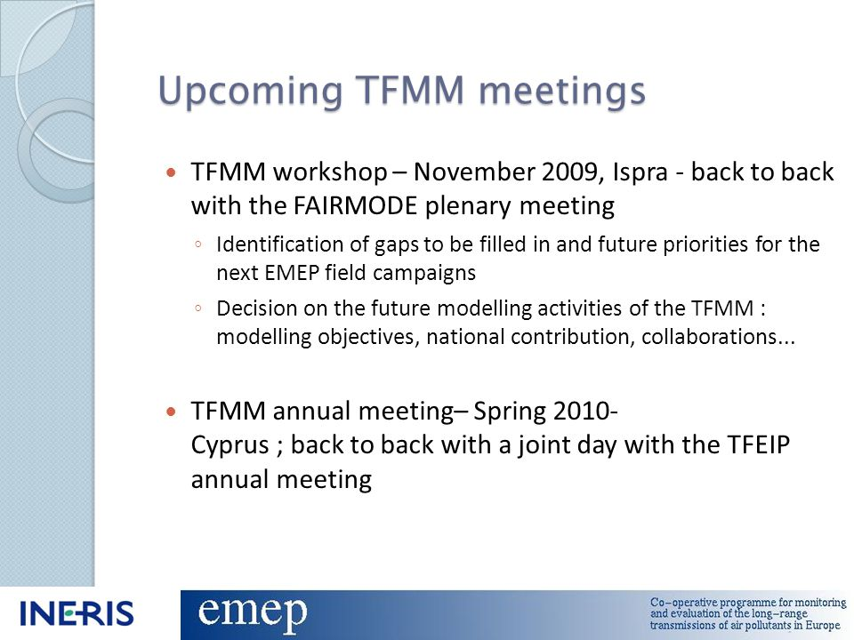 Upcoming TFMM meetings TFMM workshop – November 2009, Ispra - back to back with the FAIRMODE plenary meeting ◦ Identification of gaps to be filled in and future priorities for the next EMEP field campaigns ◦ Decision on the future modelling activities of the TFMM : modelling objectives, national contribution, collaborations...