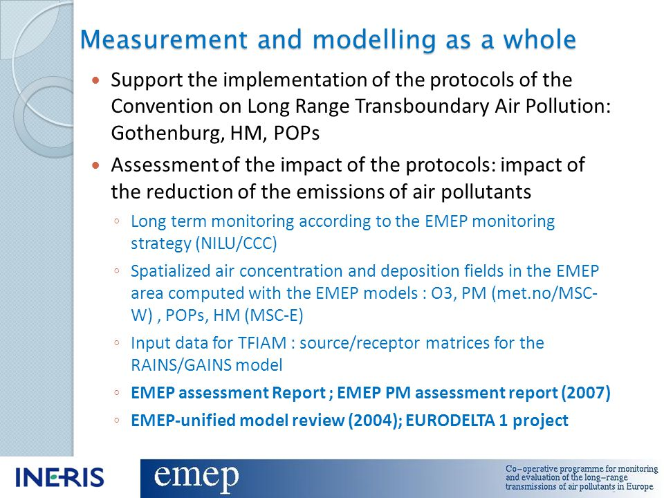 Measurement and modelling as a whole Support the implementation of the protocols of the Convention on Long Range Transboundary Air Pollution: Gothenburg, HM, POPs Assessment of the impact of the protocols: impact of the reduction of the emissions of air pollutants ◦ Long term monitoring according to the EMEP monitoring strategy (NILU/CCC) ◦ Spatialized air concentration and deposition fields in the EMEP area computed with the EMEP models : O3, PM (met.no/MSC- W), POPs, HM (MSC-E) ◦ Input data for TFIAM : source/receptor matrices for the RAINS/GAINS model ◦ EMEP assessment Report ; EMEP PM assessment report (2007) ◦ EMEP-unified model review (2004); EURODELTA 1 project