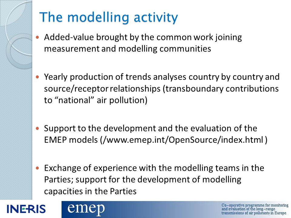 Current priorities PM modelling : realisation of EMEP field campaigns (2006-2007 and 2008-2009) dedicated to PM speciation ◦ Natural contributions ◦ EC/OC Nitrogen issues : according to the revised EMEP strategy and considering and the current initiatives Improvement of the model accuracy (resolution?) Urban scale : how to better account for the urban scale in regional air quality assessment : City-Delta Follow-up Inconsistencies between emissions, measurement and modelling for some pollutants : heavy metals first Use of the new generation of observation data : ◦ Research monitoring networks (EUSAAR, EUCAARi, EARLINET...) ◦ Earth Observation data