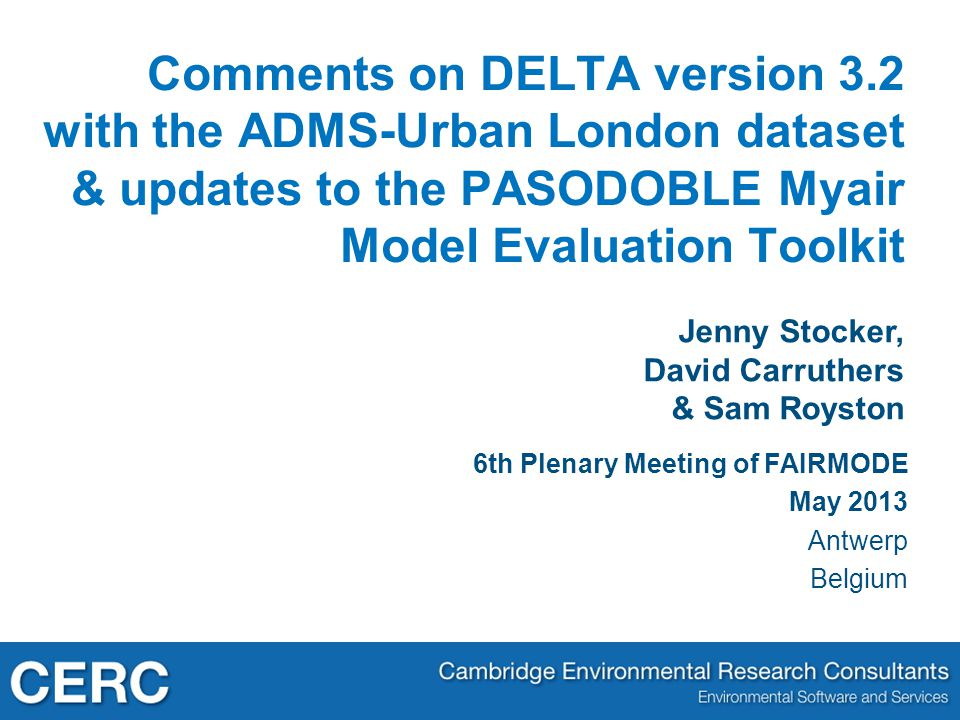 Jenny Stocker, David Carruthers & Sam Royston Comments on DELTA version 3.2 with the ADMS-Urban London dataset & updates to the PASODOBLE Myair Model Evaluation Toolkit 6th Plenary Meeting of FAIRMODE May 2013 Antwerp Belgium