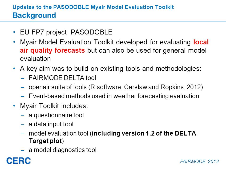 FAIRMODE 2012 EU FP7 project PASODOBLE Myair Model Evaluation Toolkit developed for evaluating local air quality forecasts but can also be used for general model evaluation A key aim was to build on existing tools and methodologies: –FAIRMODE DELTA tool –openair suite of tools (R software, Carslaw and Ropkins, 2012) –Event-based methods used in weather forecasting evaluation Myair Toolkit includes: –a questionnaire tool –a data input tool –model evaluation tool (including version 1.2 of the DELTA Target plot) –a model diagnostics tool Updates to the PASODOBLE Myair Model Evaluation Toolkit Background