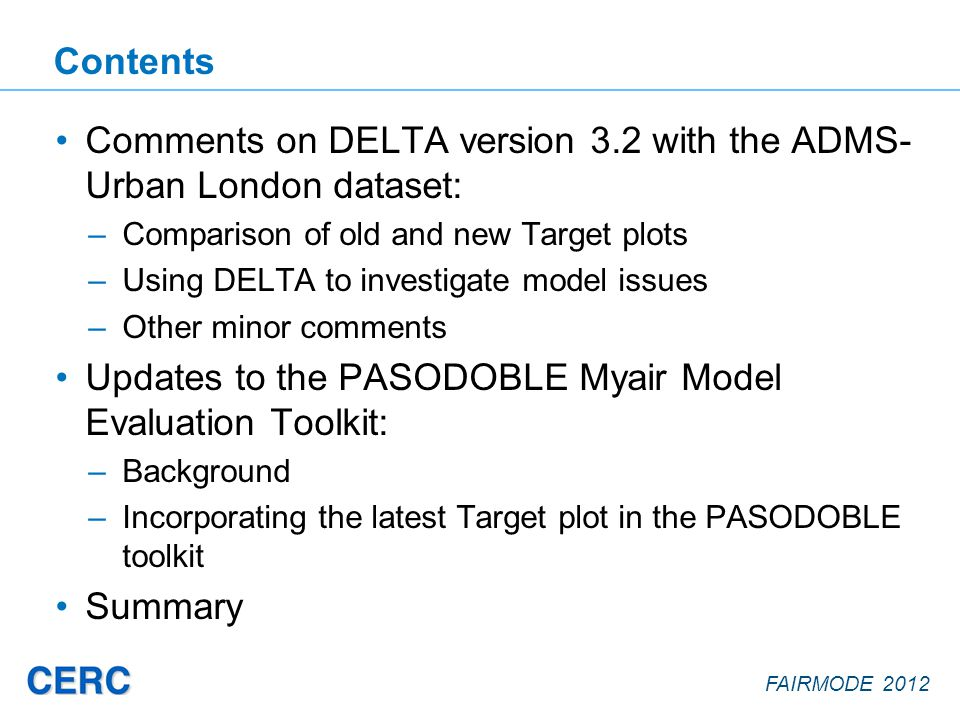 FAIRMODE 2012 Contents Comments on DELTA version 3.2 with the ADMS- Urban London dataset: –Comparison of old and new Target plots –Using DELTA to investigate model issues –Other minor comments Updates to the PASODOBLE Myair Model Evaluation Toolkit: –Background –Incorporating the latest Target plot in the PASODOBLE toolkit Summary