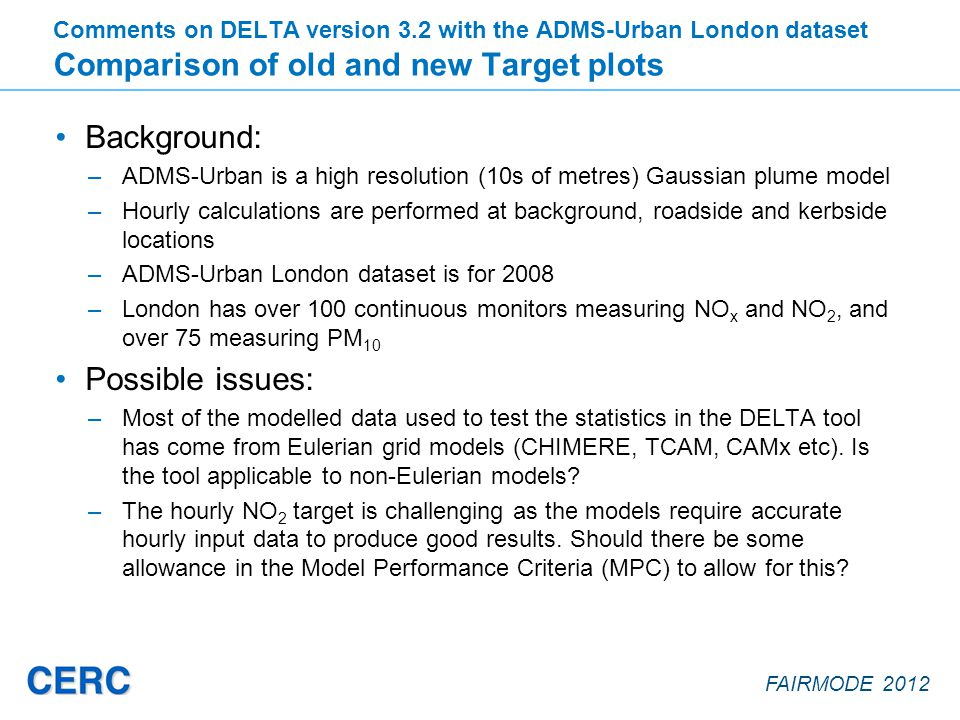 FAIRMODE 2012 Background: –ADMS-Urban is a high resolution (10s of metres) Gaussian plume model –Hourly calculations are performed at background, roadside and kerbside locations –ADMS-Urban London dataset is for 2008 –London has over 100 continuous monitors measuring NO x and NO 2, and over 75 measuring PM 10 Possible issues: –Most of the modelled data used to test the statistics in the DELTA tool has come from Eulerian grid models (CHIMERE, TCAM, CAMx etc).