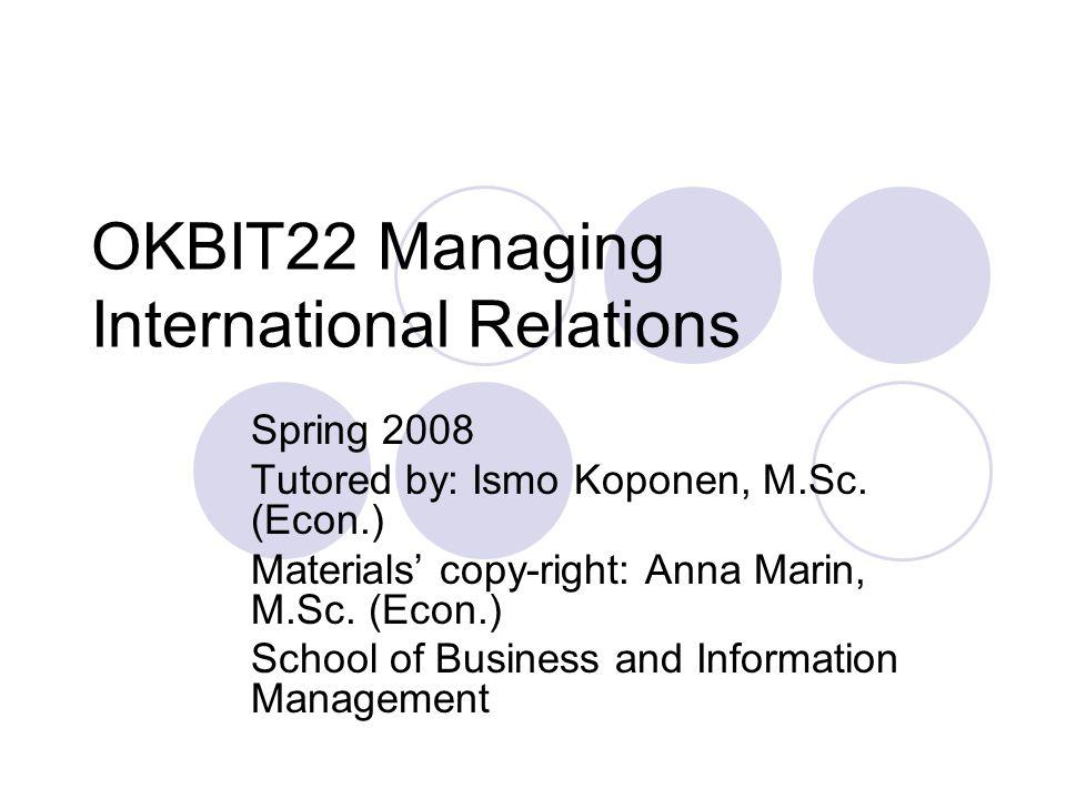 OKBIT22 Managing International Relations Spring 2008 Tutored by: Ismo Koponen, M.Sc.