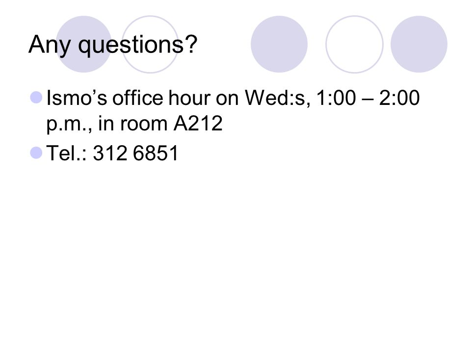 Any questions Ismo's office hour on Wed:s, 1:00 – 2:00 p.m., in room A212 Tel.: 312 6851