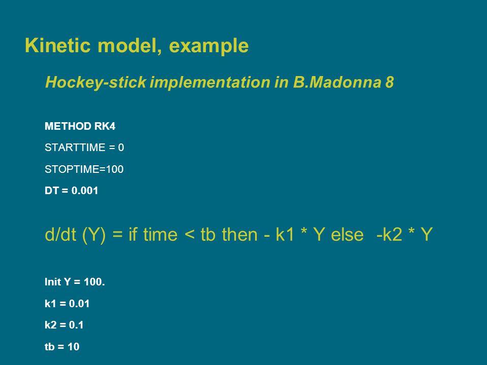 Kinetic model, example Hockey-stick implementation in B.Madonna 8 METHOD RK4 STARTTIME = 0 STOPTIME=100 DT = 0.001 d/dt (Y) = if time < tb then - k1 * Y else -k2 * Y Init Y = 100.