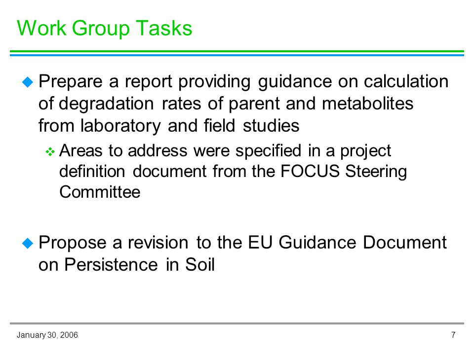 7January 30, 2006 Work Group Tasks u Prepare a report providing guidance on calculation of degradation rates of parent and metabolites from laboratory and field studies v Areas to address were specified in a project definition document from the FOCUS Steering Committee u Propose a revision to the EU Guidance Document on Persistence in Soil