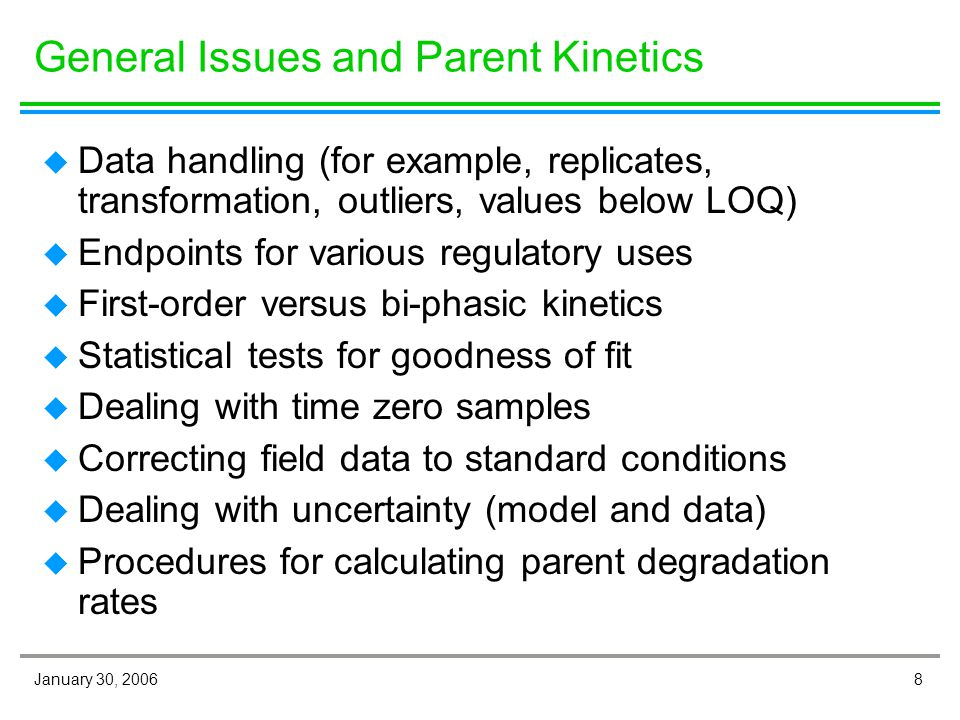8January 30, 2006 General Issues and Parent Kinetics u Data handling (for example, replicates, transformation, outliers, values below LOQ) u Endpoints for various regulatory uses u First-order versus bi-phasic kinetics u Statistical tests for goodness of fit u Dealing with time zero samples u Correcting field data to standard conditions u Dealing with uncertainty (model and data) u Procedures for calculating parent degradation rates