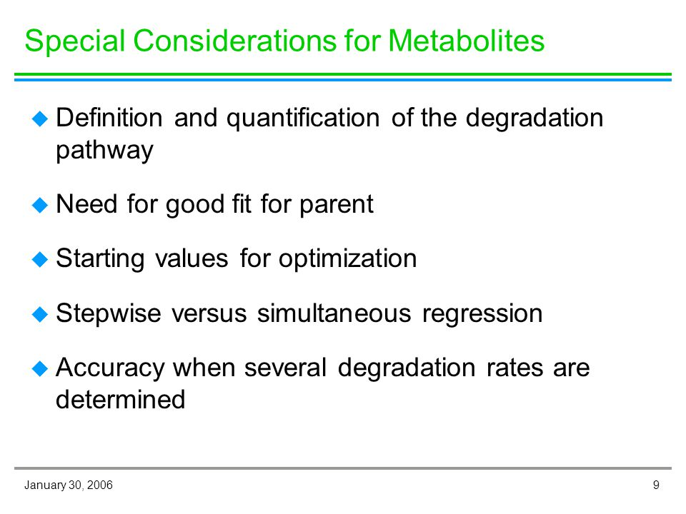 9January 30, 2006 Special Considerations for Metabolites u Definition and quantification of the degradation pathway u Need for good fit for parent u Starting values for optimization u Stepwise versus simultaneous regression u Accuracy when several degradation rates are determined