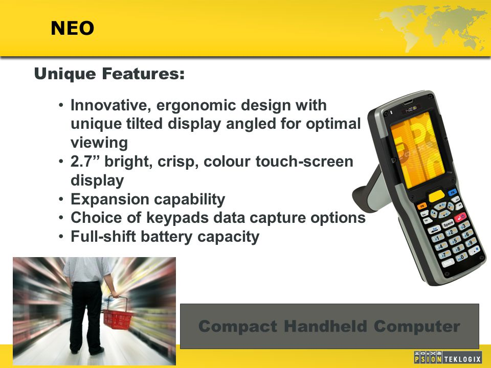 1 NEO Unique Features: Innovative, ergonomic design with unique tilted display angled for optimal viewing 2.7 bright, crisp, colour touch-screen display Expansion capability Choice of keypads data capture options Full-shift battery capacity Compact Handheld Computer