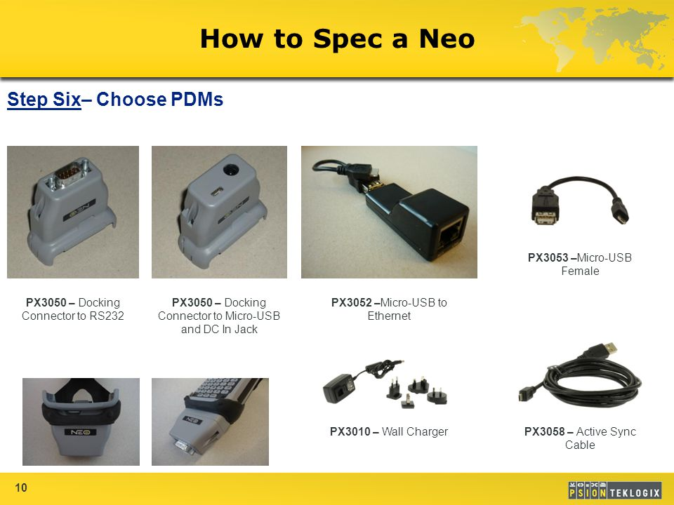 10 How to Spec a Neo Step Six– Choose PDMs PX3050 – Docking Connector to RS232 PX3050 – Docking Connector to Micro-USB and DC In Jack PX3052 –Micro-USB to Ethernet PX3053 –Micro-USB Female PX3058 – Active Sync Cable PX3010 – Wall Charger