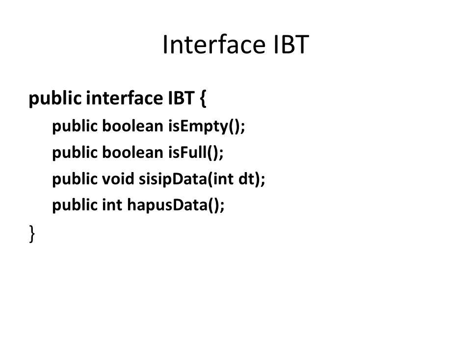 Interface IBT public interface IBT { public boolean isEmpty(); public boolean isFull(); public void sisipData(int dt); public int hapusData(); }