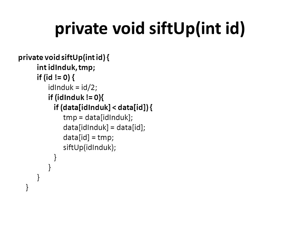 private void siftUp(int id) private void siftUp(int id) { int idInduk, tmp; if (id != 0) { idInduk = id/2; if (idInduk != 0){ if (data[idInduk] < data[id]) { tmp = data[idInduk]; data[idInduk] = data[id]; data[id] = tmp; siftUp(idInduk); }