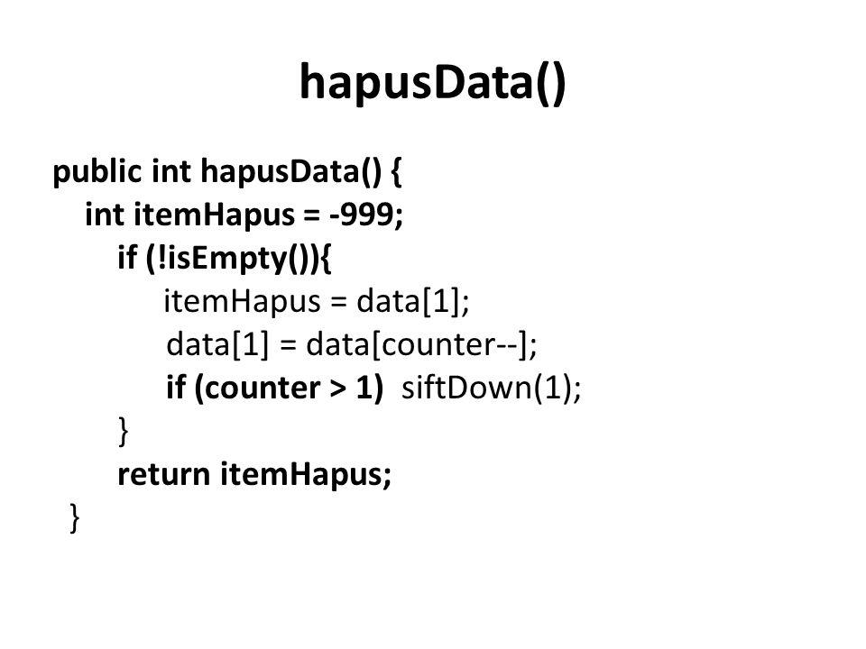 hapusData() public int hapusData() { int itemHapus = -999; if (!isEmpty()){ itemHapus = data[1]; data[1] = data[counter--]; if (counter > 1) siftDown(1); } return itemHapus; }